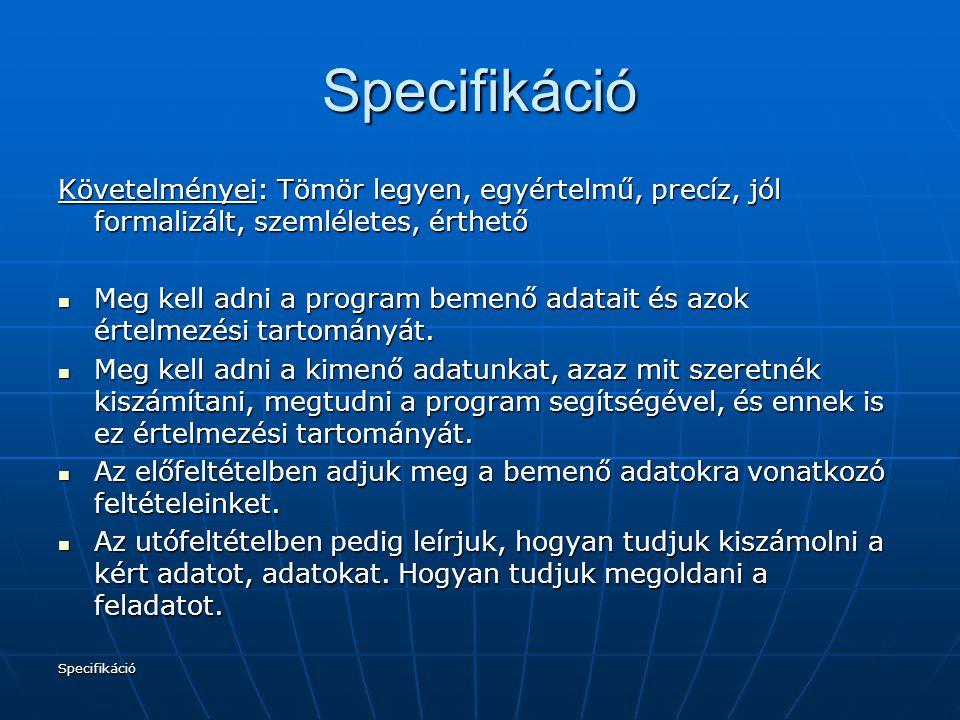 Specifikáció Specifikáció Követelményei: Tömör legyen, egyértelmű, precíz, jól formalizált, szemléletes, érthető Meg kell adni a program bemenő adatai