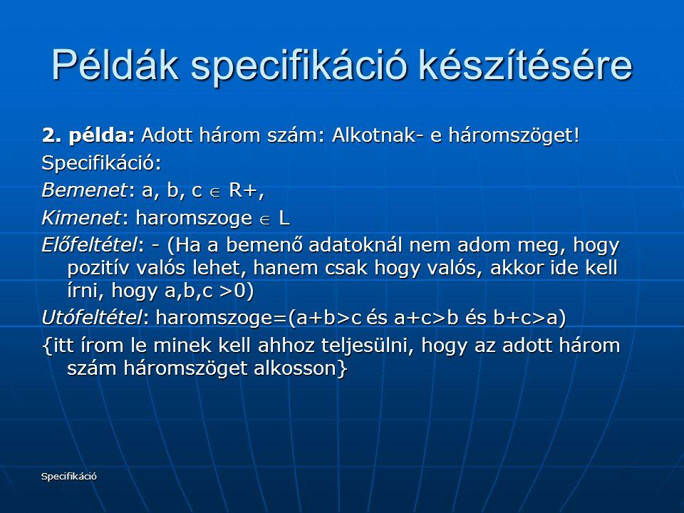 Specifikáció Példák specifikáció készítésére 2. példa: Adott három szám: Alkotnak- e háromszöget! Specifikáció: Bemenet: a, b, c  R+, Kimenet: haroms