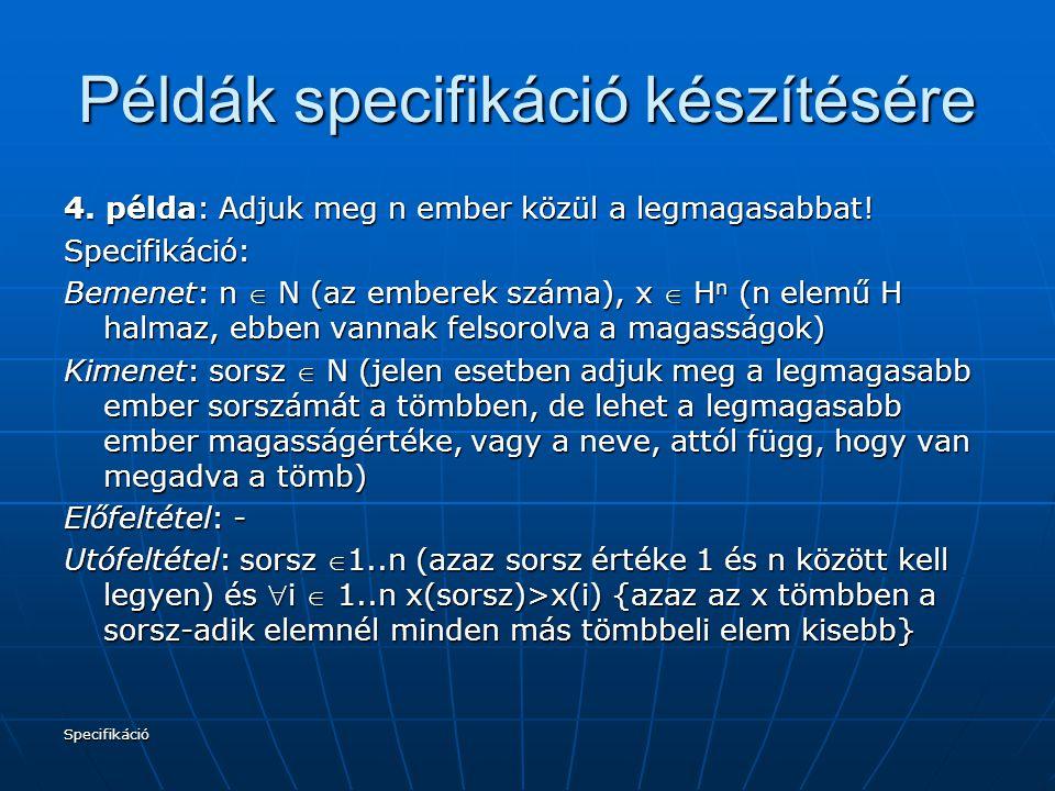 Specifikáció Példák specifikáció készítésére 4. példa: Adjuk meg n ember közül a legmagasabbat! Specifikáció: Bemenet: n  N (az emberek száma), x  H