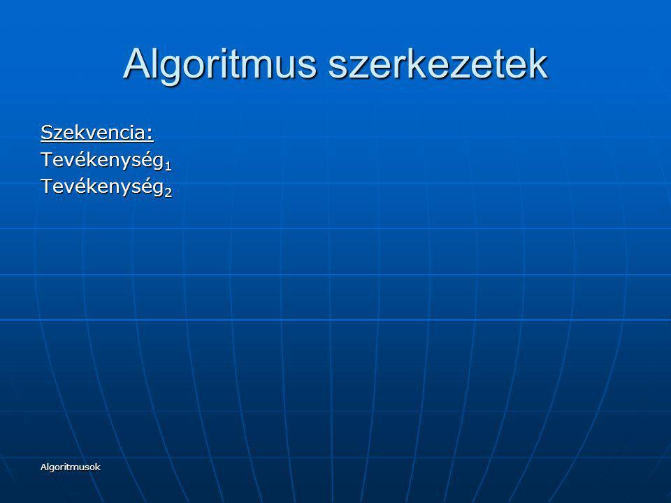 Algoritmusok Algoritmus szerkezetek Szekvencia: Tevékenység 1 Tevékenység 2