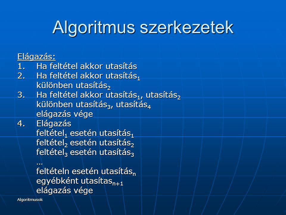 Algoritmusok Algoritmus szerkezetek Elágazás: 1.Ha feltétel akkor utasítás 2.Ha feltétel akkor utasítás 1 különben utasítás 2 3.Ha feltétel akkor utas