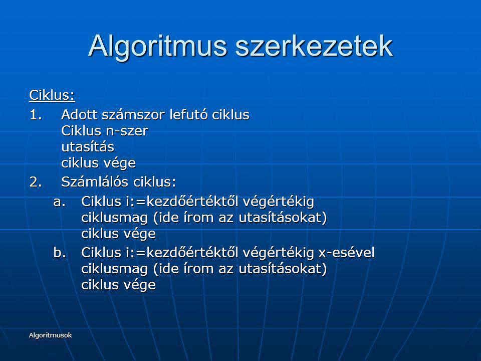 Algoritmusok Algoritmus szerkezetek Ciklus: 3.Előltesztelős ciklus Ciklus amíg feltétel ciklusmag ciklus vége Ahhoz, hogy a ciklusban maradjunk, azaz, hogy elvégezzük-e az ott szereplő utasítást megadunk előre egy feltételt 4.Hátultesztelős ciklus Ciklus ciklusmag feltétel ciklus vége Az utasítás elvégzése után megvizsgálja a feltételt, hogy teljesül-e, azaz hogy folytassa-e a ciklusban leírt utasításokat, vagy kilépjen.