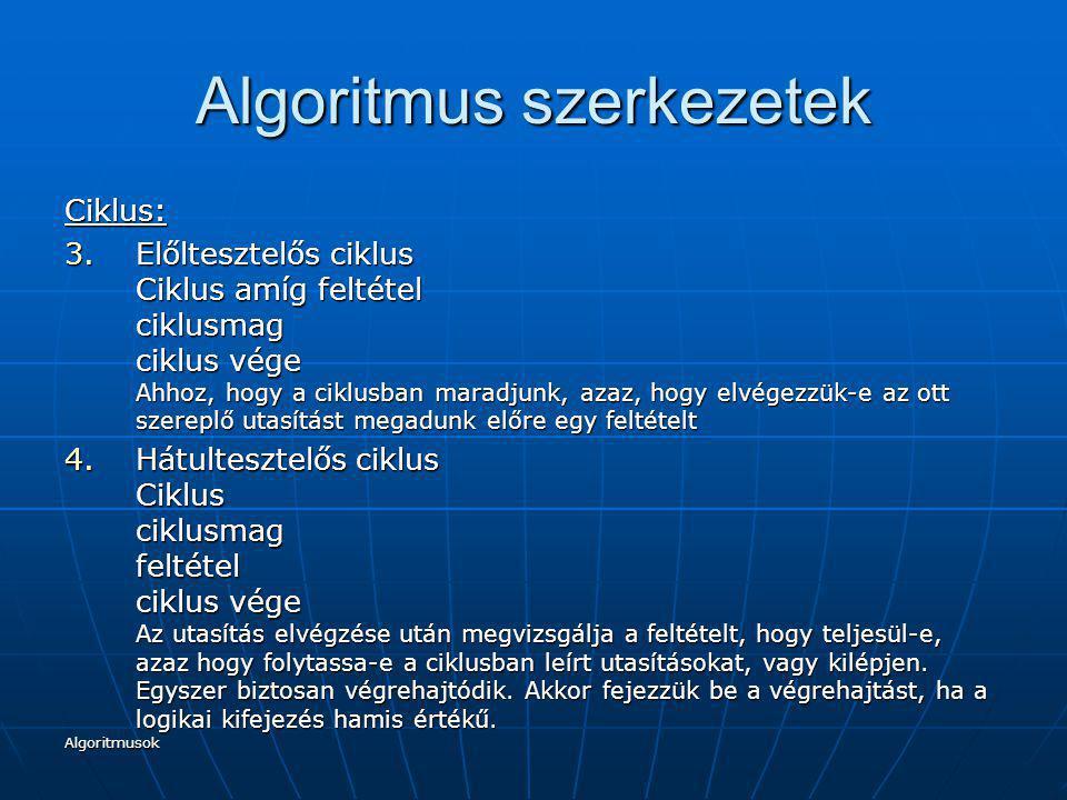 Algoritmusok Algoritmus szerkezetek Ciklus: 3.Előltesztelős ciklus Ciklus amíg feltétel ciklusmag ciklus vége Ahhoz, hogy a ciklusban maradjunk, azaz,