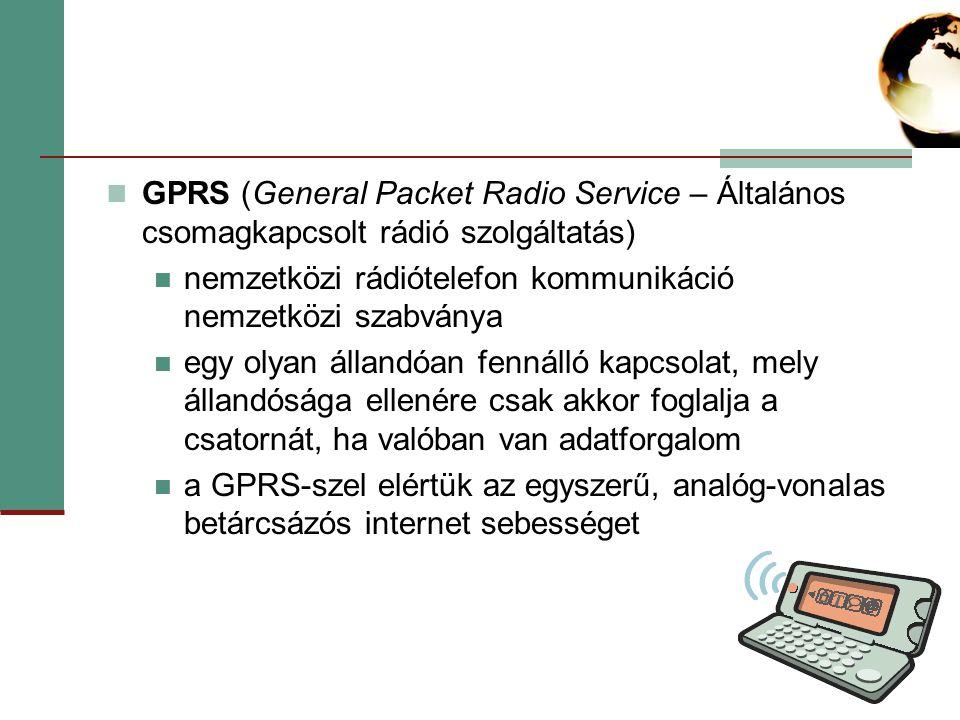 GPRS (General Packet Radio Service – Általános csomagkapcsolt rádió szolgáltatás) nemzetközi rádiótelefon kommunikáció nemzetközi szabványa egy olyan állandóan fennálló kapcsolat, mely állandósága ellenére csak akkor foglalja a csatornát, ha valóban van adatforgalom a GPRS-szel elértük az egyszerű, analóg-vonalas betárcsázós internet sebességet