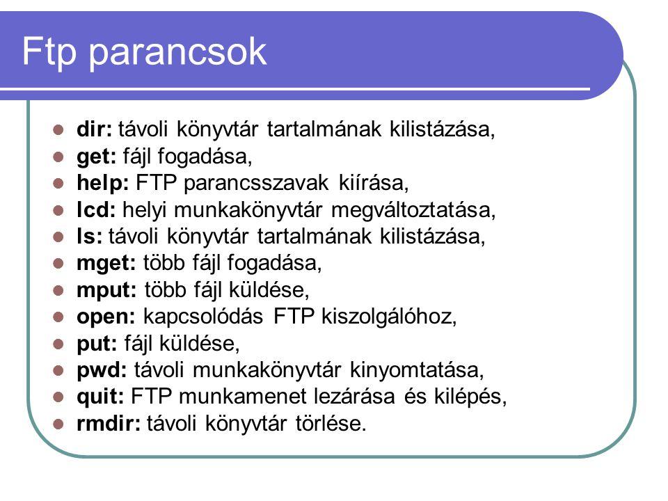 Ftp parancsok dir: távoli könyvtár tartalmának kilistázása, get: fájl fogadása, help: FTP parancsszavak kiírása, lcd: helyi munkakönyvtár megváltoztatása, ls: távoli könyvtár tartalmának kilistázása, mget: több fájl fogadása, mput: több fájl küldése, open: kapcsolódás FTP kiszolgálóhoz, put: fájl küldése, pwd: távoli munkakönyvtár kinyomtatása, quit: FTP munkamenet lezárása és kilépés, rmdir: távoli könyvtár törlése.
