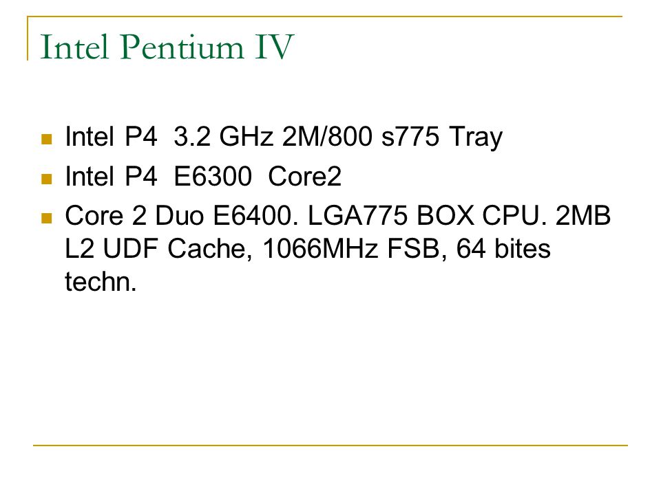Intel Pentium IV Intel P4 3.2 GHz 2M/800 s775 Tray Intel P4 E6300 Core2 Core 2 Duo E6400. LGA775 BOX CPU. 2MB L2 UDF Cache, 1066MHz FSB, 64 bites tech