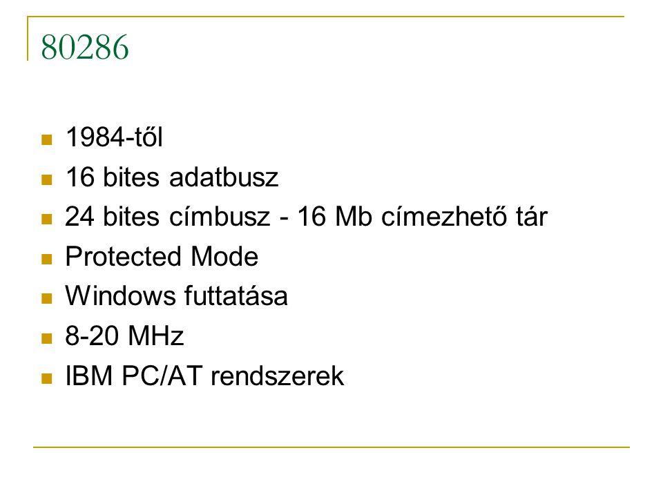 80286 1984-től 16 bites adatbusz 24 bites címbusz - 16 Mb címezhető tár Protected Mode Windows futtatása 8-20 MHz IBM PC/AT rendszerek