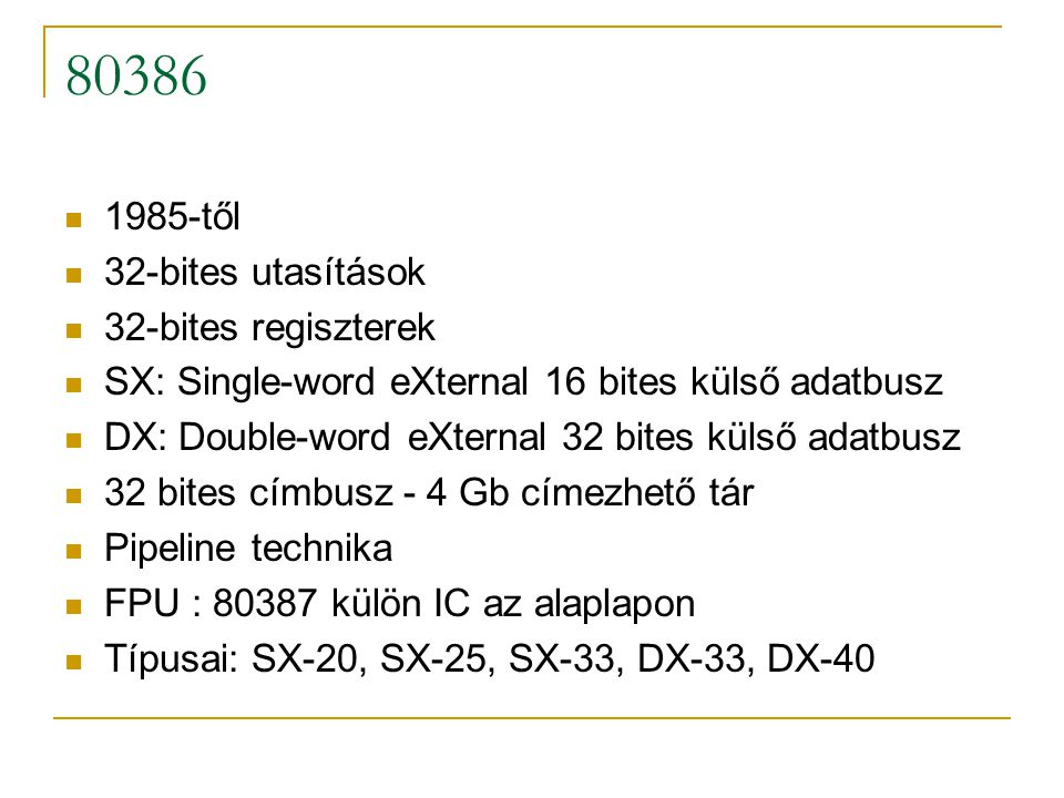 80386 1985-től 32-bites utasítások 32-bites regiszterek SX: Single-word eXternal 16 bites külső adatbusz DX: Double-word eXternal 32 bites külső adatb