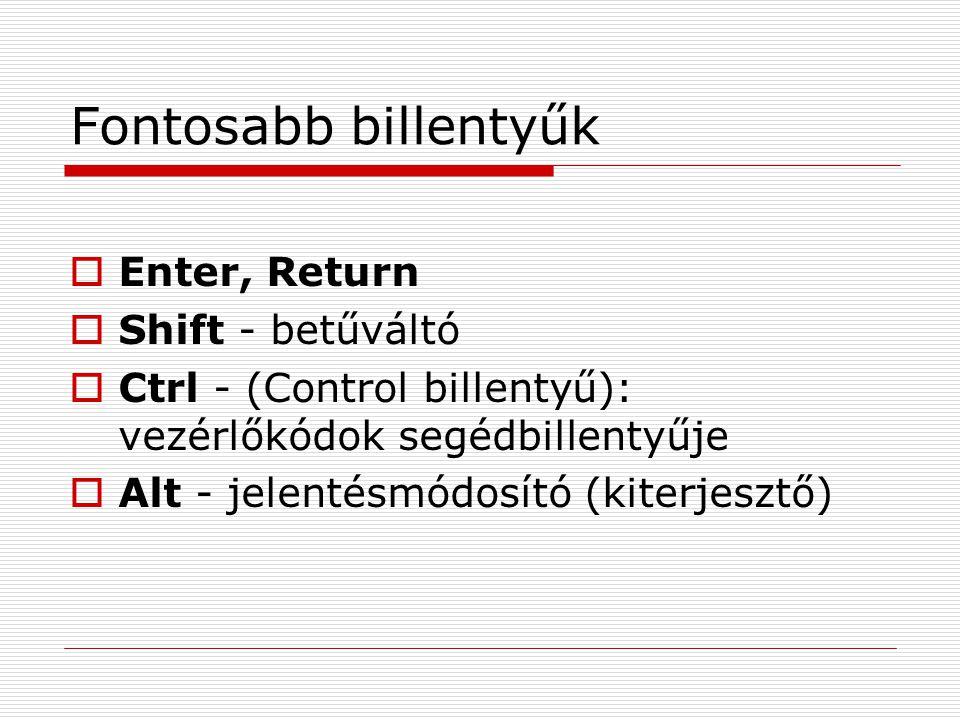 Fontosabb billentyűk  Enter, Return  Shift - betűváltó  Ctrl - (Control billentyű): vezérlőkódok segédbillentyűje  Alt - jelentésmódosító (kiterjesztő)