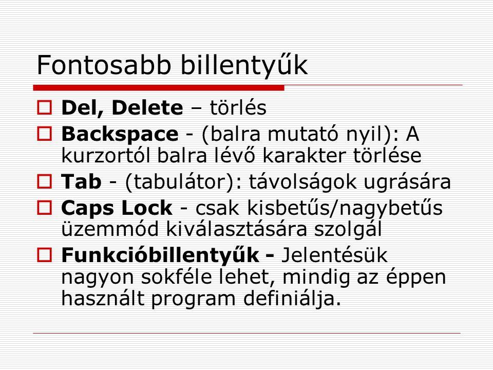 Fontosabb billentyűk  Del, Delete – törlés  Backspace - (balra mutató nyil): A kurzortól balra lévő karakter törlése  Tab - (tabulátor): távolságok ugrására  Caps Lock - csak kisbetűs/nagybetűs üzemmód kiválasztására szolgál  Funkcióbillentyűk - Jelentésük nagyon sokféle lehet, mindig az éppen használt program definiálja.