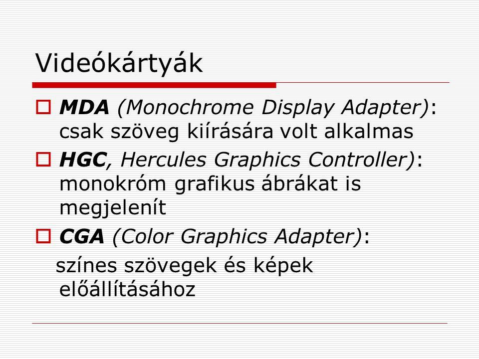 Videókártyák  MDA (Monochrome Display Adapter): csak szöveg kiírására volt alkalmas  HGC, Hercules Graphics Controller): monokróm grafikus ábrákat is megjelenít  CGA (Color Graphics Adapter): színes szövegek és képek előállításához