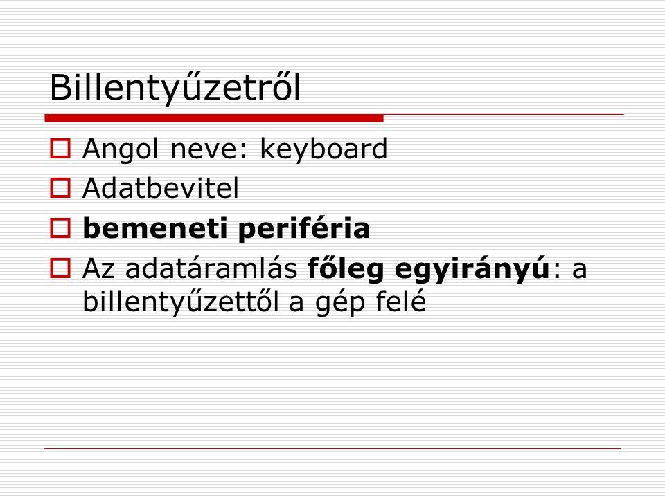 Billentyűzetről  Angol neve: keyboard  Adatbevitel  bemeneti periféria  Az adatáramlás főleg egyirányú: a billentyűzettől a gép felé