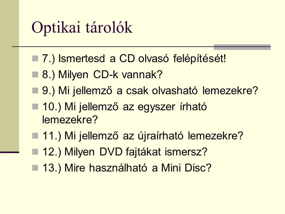 Optikai tárolók 7.) Ismertesd a CD olvasó felépítését! 8.) Milyen CD-k vannak? 9.) Mi jellemző a csak olvasható lemezekre? 10.) Mi jellemző az egyszer