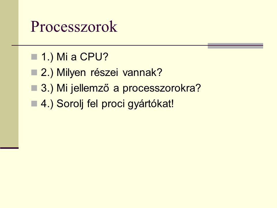 Processzorok 1.) Mi a CPU? 2.) Milyen részei vannak? 3.) Mi jellemző a processzorokra? 4.) Sorolj fel proci gyártókat!