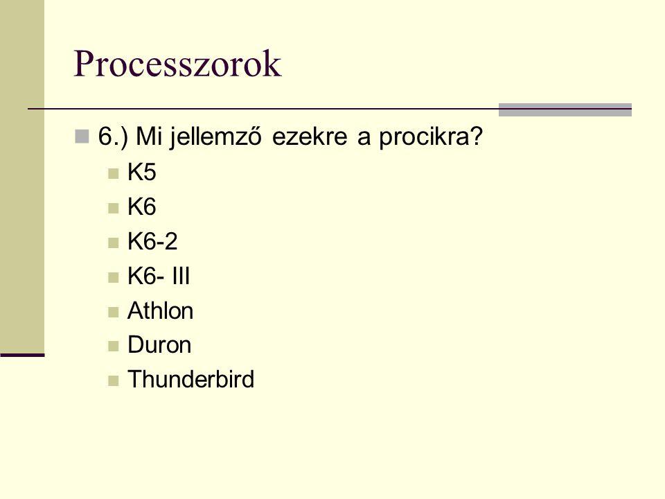 Processzorok 6.) Mi jellemző ezekre a procikra? K5 K6 K6-2 K6- III Athlon Duron Thunderbird