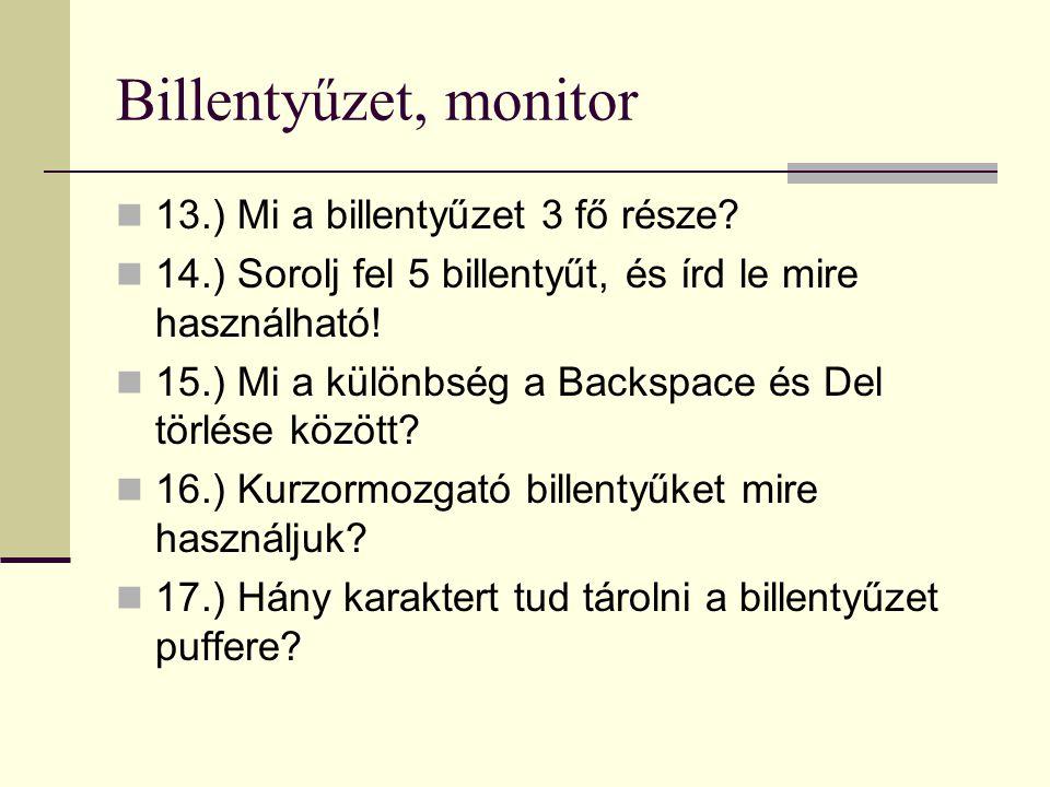 Billentyűzet, monitor 13.) Mi a billentyűzet 3 fő része? 14.) Sorolj fel 5 billentyűt, és írd le mire használható! 15.) Mi a különbség a Backspace és