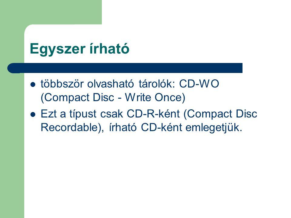 Egyszer írható többször olvasható tárolók: CD-WO (Compact Disc - Write Once) Ezt a típust csak CD-R-ként (Compact Disc Recordable), írható CD-ként eml