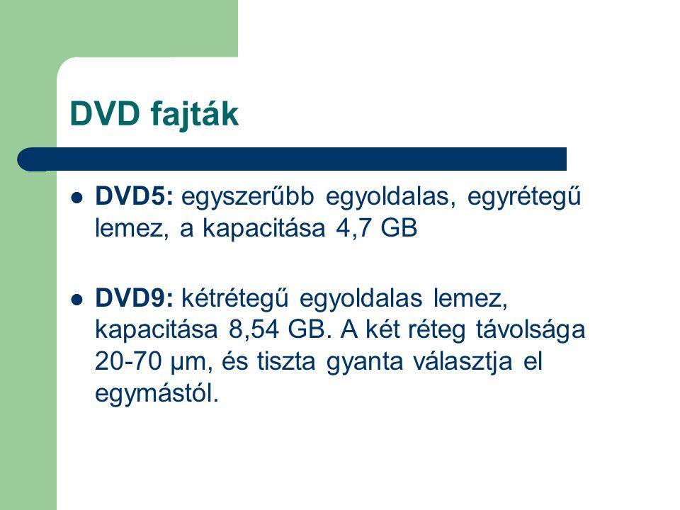 DVD fajták DVD5: egyszerűbb egyoldalas, egyrétegű lemez, a kapacitása 4,7 GB DVD9: kétrétegű egyoldalas lemez, kapacitása 8,54 GB. A két réteg távolsá