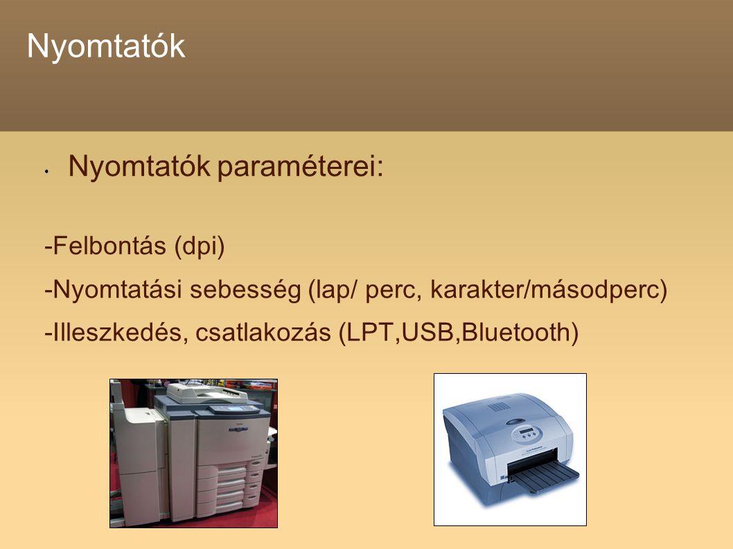 Nyomtatók Nyomtatók paraméterei: -Felbontás (dpi) -Nyomtatási sebesség (lap/ perc, karakter/másodperc) -Illeszkedés, csatlakozás (LPT,USB,Bluetooth)