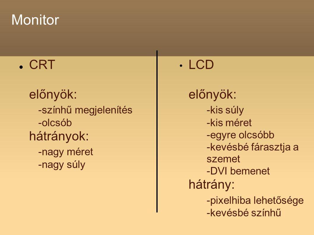 Monitor CRT előnyök: -színhű megjelenítés -olcsób hátrányok: -nagy méret -nagy súly LCD előnyök: -kis súly -kis méret -egyre olcsóbb -kevésbé fárasztja a szemet -DVI bemenet hátrány: -pixelhiba lehetősége -kevésbé színhű