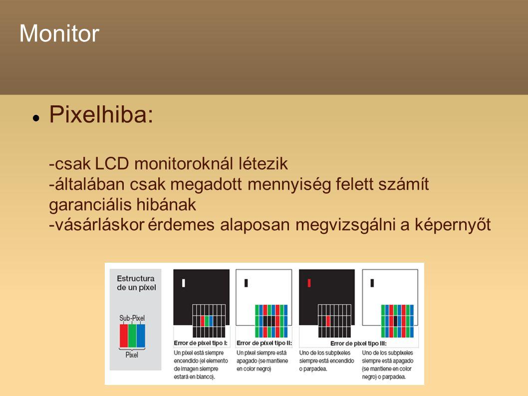 Monitor Pixelhiba: -csak LCD monitoroknál létezik -általában csak megadott mennyiség felett számít garanciális hibának -vásárláskor érdemes alaposan megvizsgálni a képernyőt