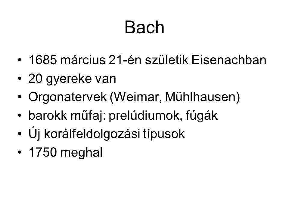 Bach 1685 március 21-én születik Eisenachban 20 gyereke van Orgonatervek (Weimar, Mühlhausen) barokk műfaj: prelúdiumok, fúgák Új korálfeldolgozási tí