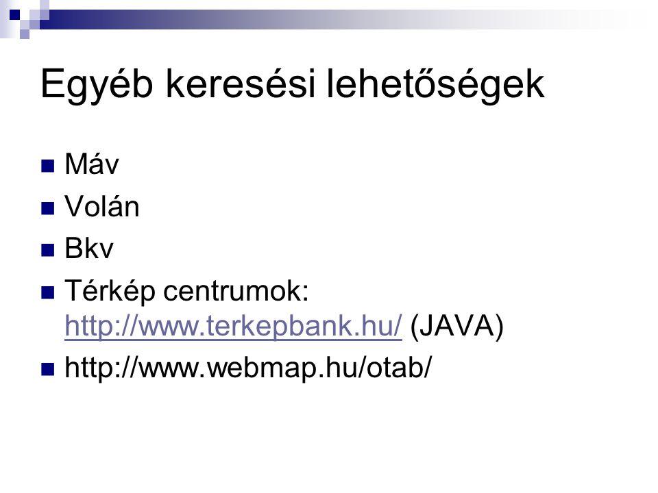 Egyéb keresési lehetőségek Máv Volán Bkv Térkép centrumok: http://www.terkepbank.hu/ (JAVA) http://www.terkepbank.hu/ http://www.webmap.hu/otab/