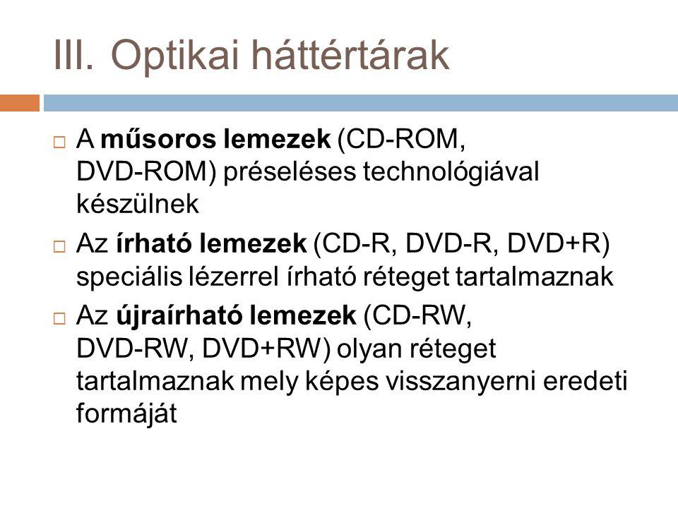 III. Optikai háttértárak  A műsoros lemezek (CD-ROM, DVD-ROM) préseléses technológiával készülnek  Az írható lemezek (CD-R, DVD-R, DVD+R) speciális