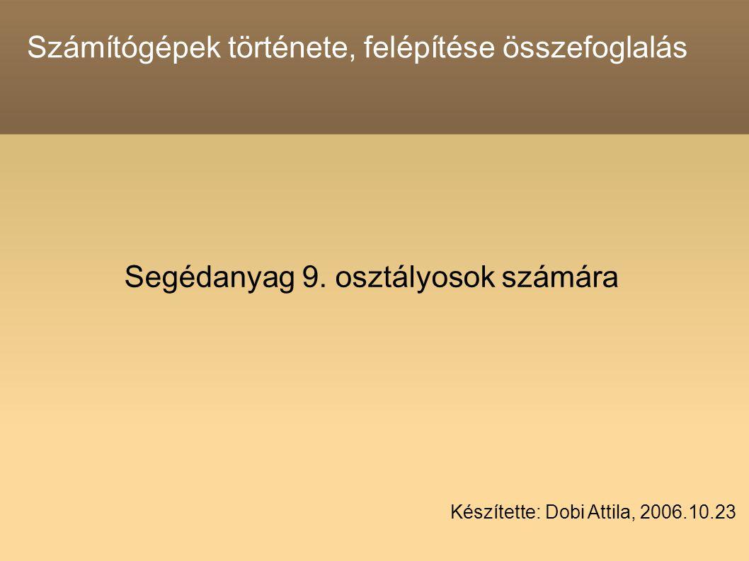 Számítógépek története, felépítése összefoglalás Segédanyag 9. osztályosok számára Készítette: Dobi Attila, 2006.10.23