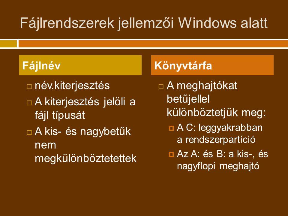 Fájlrendszerek jellemzői Windows alatt  név.kiterjesztés  A kiterjesztés jelöli a fájl típusát  A kis- és nagybetűk nem megkülönböztetettek  A meghajtókat betűjellel különböztetjük meg:  A C: leggyakrabban a rendszerpartíció  Az A: és B: a kis-, és nagyflopi meghajtó FájlnévKönyvtárfa