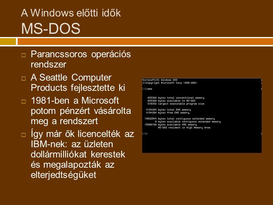 A Windows előtti idők MS-DOS  Parancssoros operációs rendszer  A Seattle Computer Products fejlesztette ki  1981-ben a Microsoft potom pénzért vásárolta meg a rendszert  Így már ők licencelték az IBM-nek: az üzleten dollármilliókat kerestek és megalapozták az elterjedtségüket