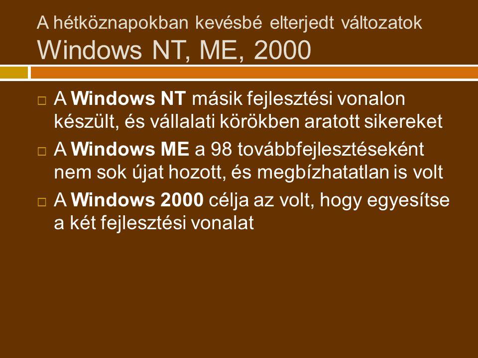 A hétköznapokban kevésbé elterjedt változatok Windows NT, ME, 2000  A Windows NT másik fejlesztési vonalon készült, és vállalati körökben aratott sikereket  A Windows ME a 98 továbbfejlesztéseként nem sok újat hozott, és megbízhatatlan is volt  A Windows 2000 célja az volt, hogy egyesítse a két fejlesztési vonalat