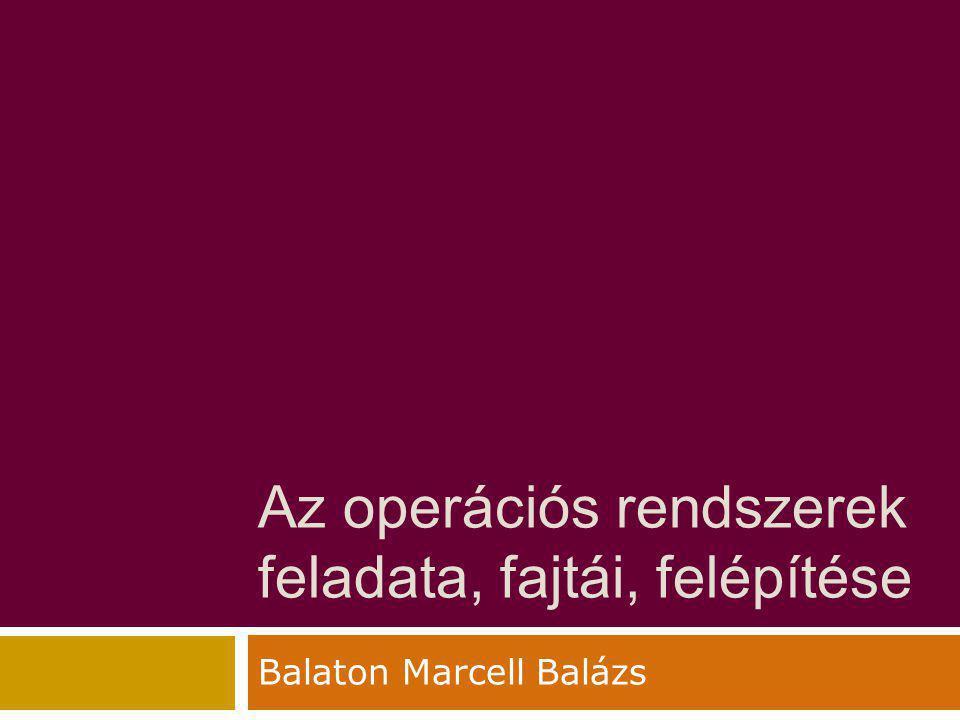 Az operációs rendszerek feladata, fajtái, felépítése Balaton Marcell Balázs