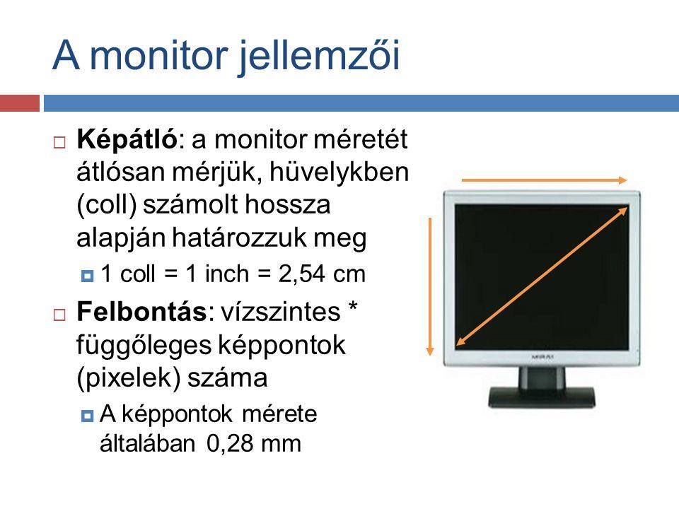 A monitor jellemzői  Képátló: a monitor méretét átlósan mérjük, hüvelykben (coll) számolt hossza alapján határozzuk meg  1 coll = 1 inch = 2,54 cm 