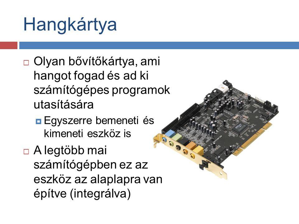  Olyan bővítőkártya, ami hangot fogad és ad ki számítógépes programok utasítására  Egyszerre bemeneti és kimeneti eszköz is  A legtöbb mai számítóg