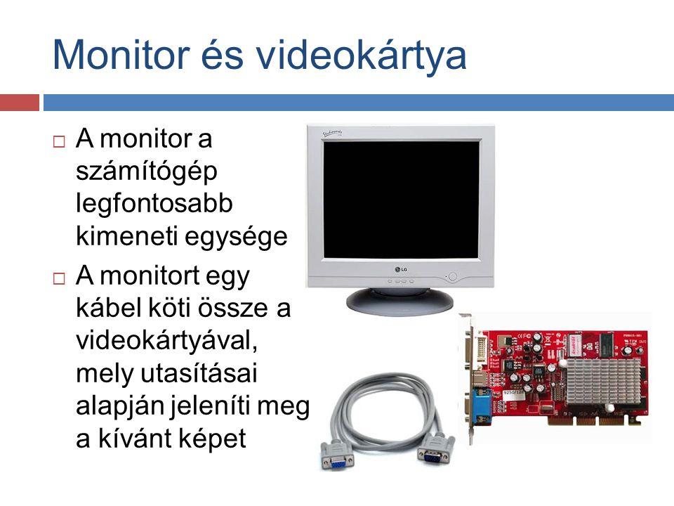 Monitor és videokártya szerepe  A videokártya AGP vagy PCI-Express porton keresztül csatlakozik az alaplaphoz  A számítógép küld egy jelet a videokártyának: elmondja milyen karaktert, képet, vagy grafikát kell megjeleníteni  A videokártya lefordítja a jelet olyan utasítások sorozatára, mely segítségével a monitor meg tudja jeleníteni azt  A monitor megjeleníti