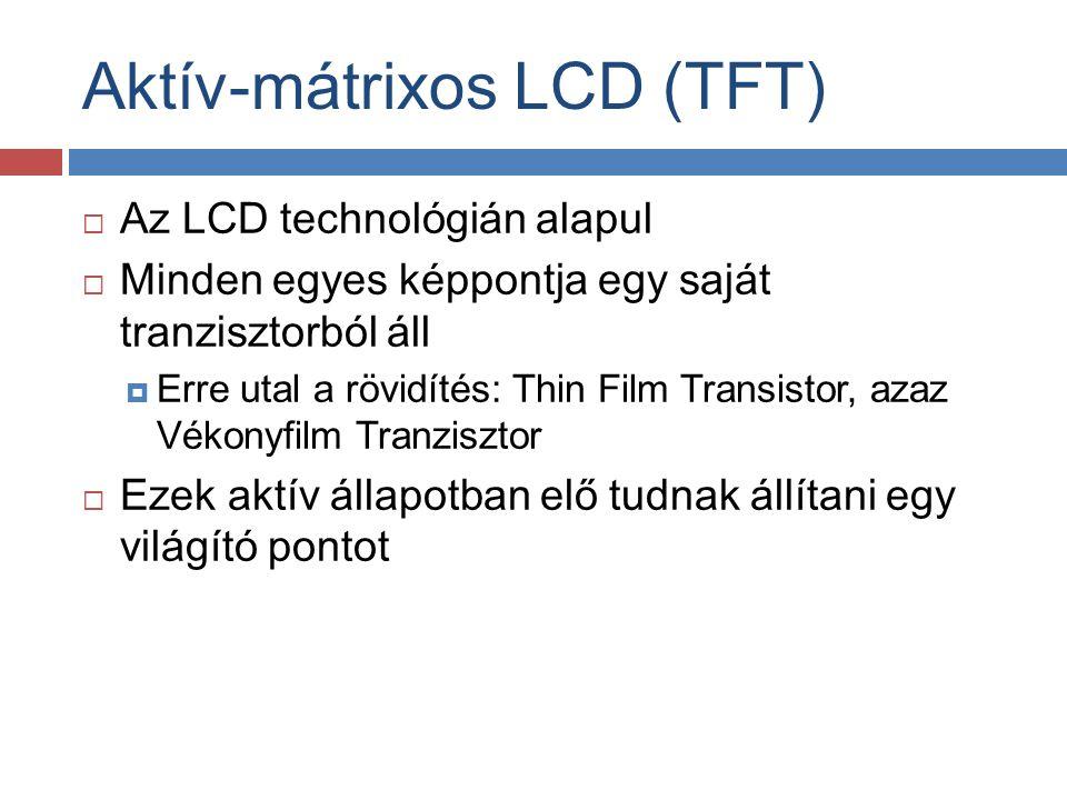 Aktív-mátrixos LCD (TFT)  Az LCD technológián alapul  Minden egyes képpontja egy saját tranzisztorból áll  Erre utal a rövidítés: Thin Film Transis
