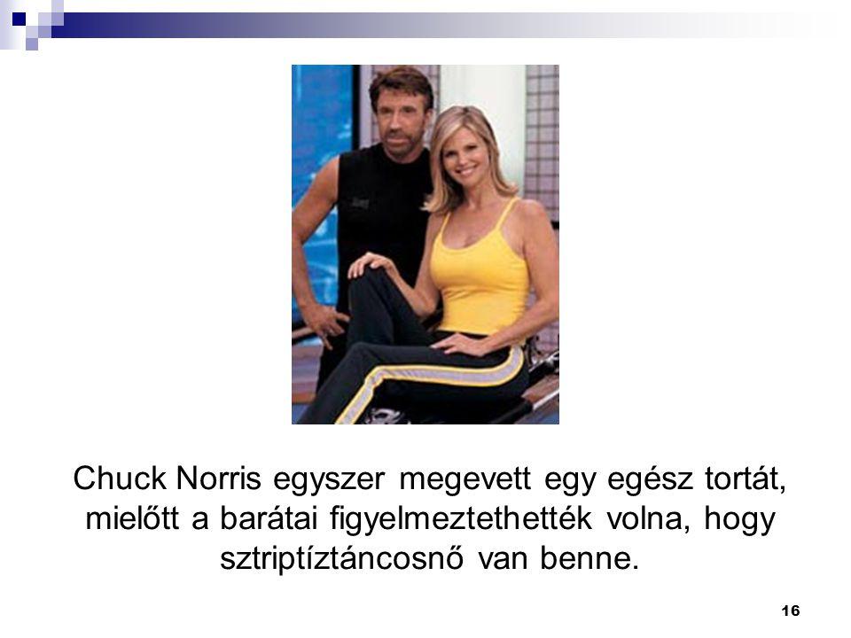 16 Chuck Norris egyszer megevett egy egész tortát, mielőtt a barátai figyelmeztethették volna, hogy sztriptíztáncosnő van benne.