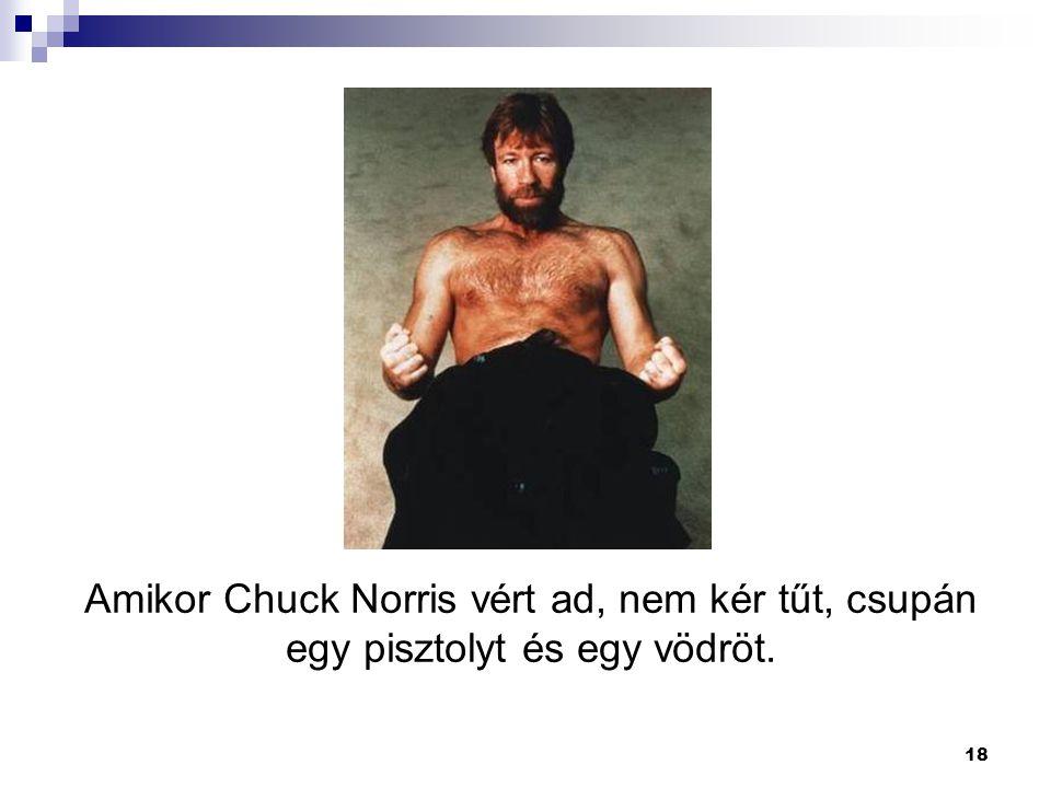 18 Amikor Chuck Norris vért ad, nem kér tűt, csupán egy pisztolyt és egy vödröt.