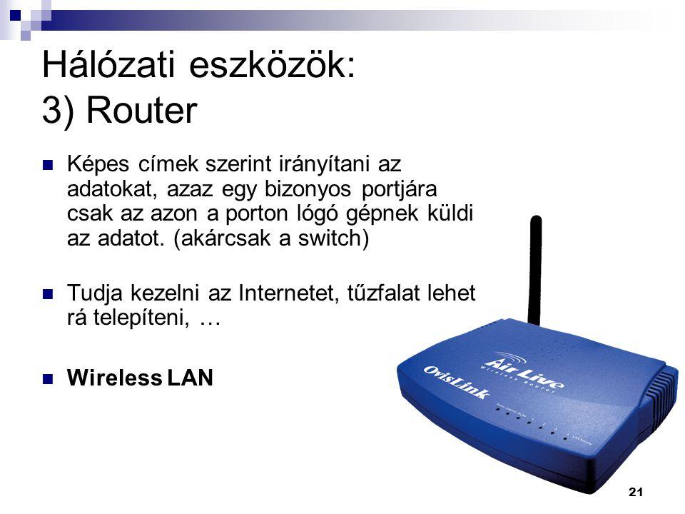 21 Hálózati eszközök: 3) Router Képes címek szerint irányítani az adatokat, azaz egy bizonyos portjára csak az azon a porton lógó gépnek küldi az adatot.