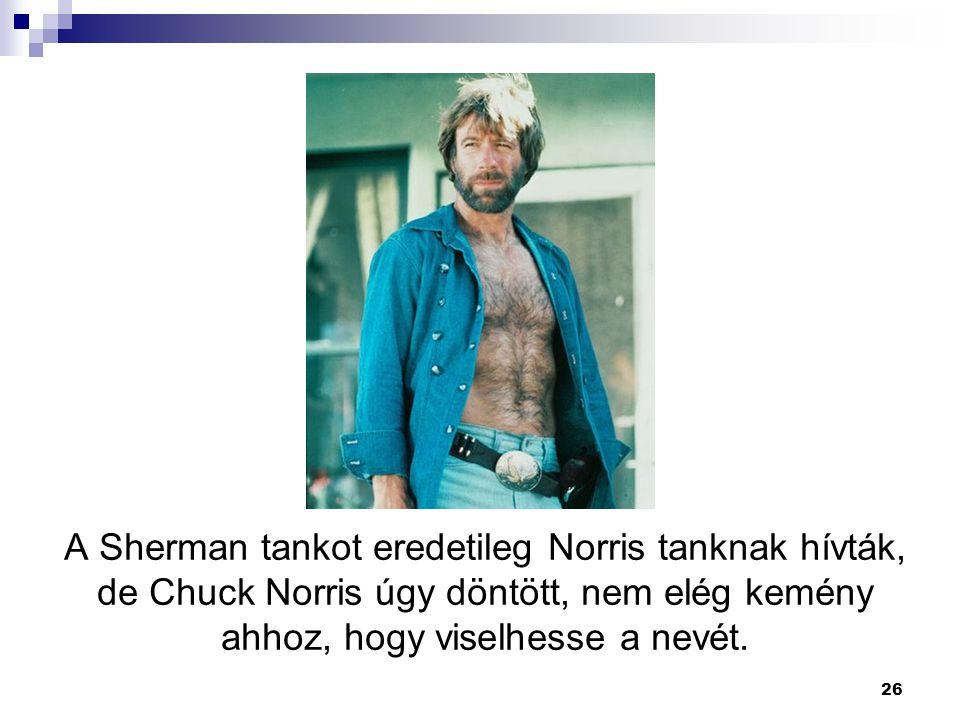 26 A Sherman tankot eredetileg Norris tanknak hívták, de Chuck Norris úgy döntött, nem elég kemény ahhoz, hogy viselhesse a nevét.