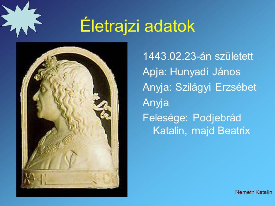 Németh Katalin Életrajzi adatok 1443.02.23-án született Apja: Hunyadi János Anyja: Szilágyi Erzsébet Anyja Felesége: Podjebrád Katalin, majd Beatrix