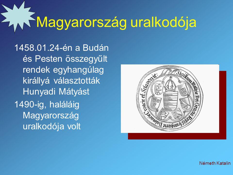 Németh Katalin Magyarország uralkodója 1458.01.24-én a Budán és Pesten összegyűlt rendek egyhangúlag királlyá választották Hunyadi Mátyást 1490-ig, ha