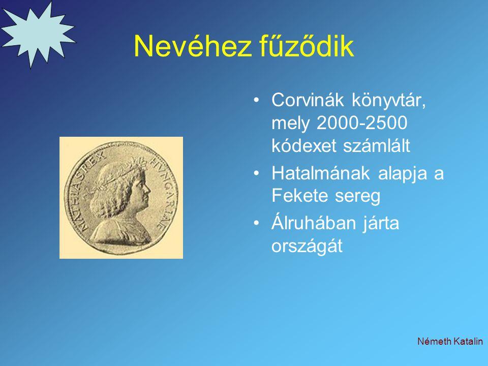 Németh Katalin Nevéhez fűződik Corvinák könyvtár, mely 2000-2500 kódexet számlált Hatalmának alapja a Fekete sereg Álruhában járta országát