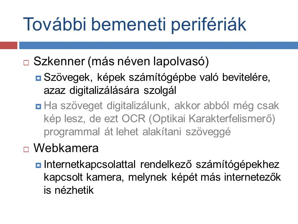  Szkenner (más néven lapolvasó)  Szövegek, képek számítógépbe való bevitelére, azaz digitalizálására szolgál  Ha szöveget digitalizálunk, akkor abb