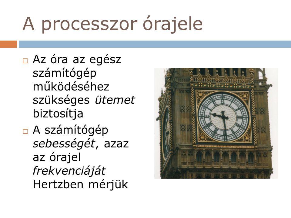 A processzor órajele  Az óra az egész számítógép működéséhez szükséges ütemet biztosítja  A számítógép sebességét, azaz az órajel frekvenciáját Hert