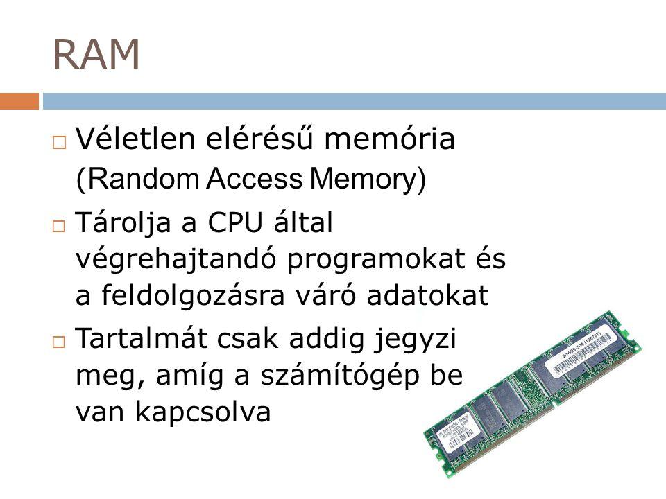 RAM  Véletlen elérésű memória ( Random Access Memory)  Tárolja a CPU által végrehajtandó programokat és a feldolgozásra váró adatokat  Tartalmát cs