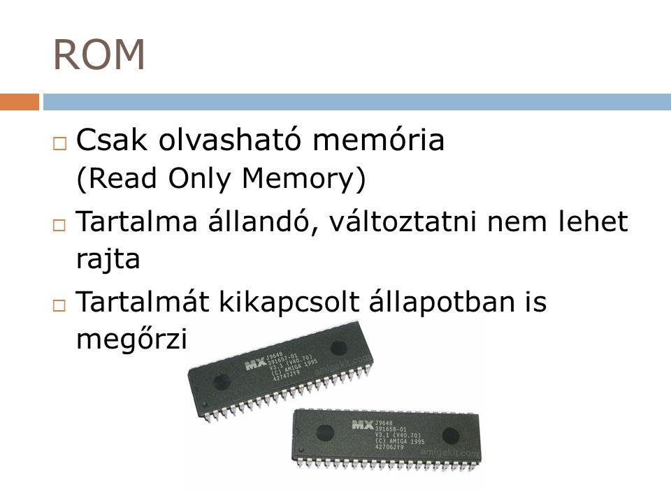 ROM  Csak olvasható memória (Read Only Memory)  Tartalma állandó, változtatni nem lehet rajta  Tartalmát kikapcsolt állapotban is megőrzi