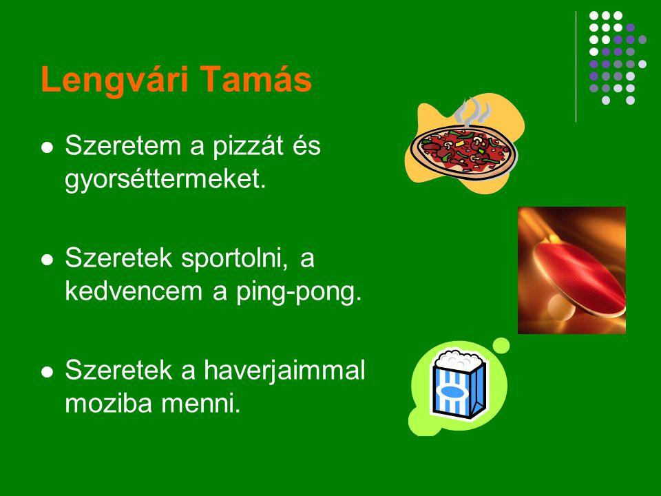 Lengvári Tamás Szeretem a pizzát és gyorséttermeket. Szeretek sportolni, a kedvencem a ping-pong. Szeretek a haverjaimmal moziba menni.