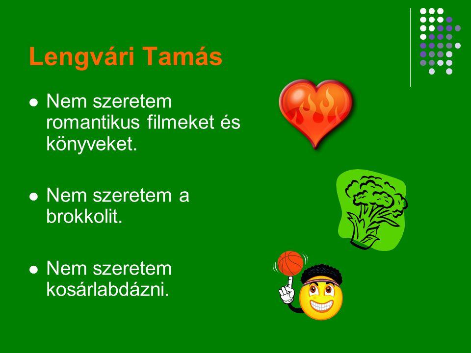 Lengvári Tamás Nem szeretem romantikus filmeket és könyveket. Nem szeretem a brokkolit. Nem szeretem kosárlabdázni.